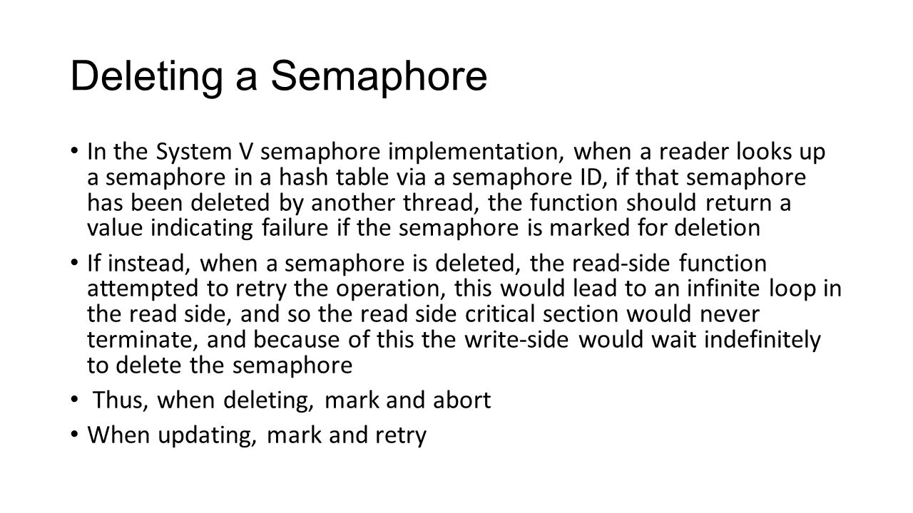 Deleting a Semaphore In the System V semaphore implementation, when a reader looks up a semaphore in a hash table via a semaphore ID, if that semaphore has been deleted by another thread, the function should return a value indicating failure if the semaphore is marked for deletion If instead, when a semaphore is deleted, the read-side function attempted to retry the operation, this would lead to an infinite loop in the read side, and so the read side critical section would never terminate, and because of this the write-side would wait indefinitely to delete the semaphore Thus, when deleting, mark and abort When updating, mark and retry