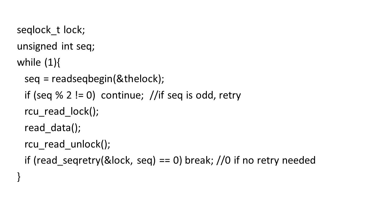 seqlock_t lock; unsigned int seq; while (1){ seq = readseqbegin(&thelock); if (seq % 2 != 0) continue; //if seq is odd, retry rcu_read_lock(); read_data(); rcu_read_unlock(); if (read_seqretry(&lock, seq) == 0) break; //0 if no retry needed }