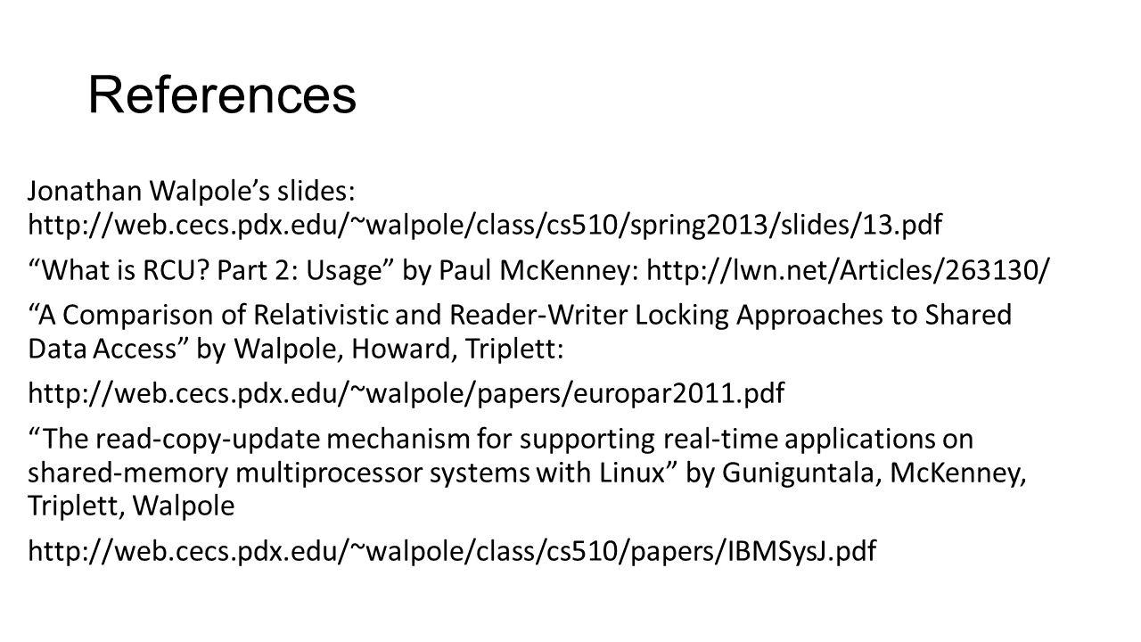 References Jonathan Walpole's slides: http://web.cecs.pdx.edu/~walpole/class/cs510/spring2013/slides/13.pdf What is RCU.