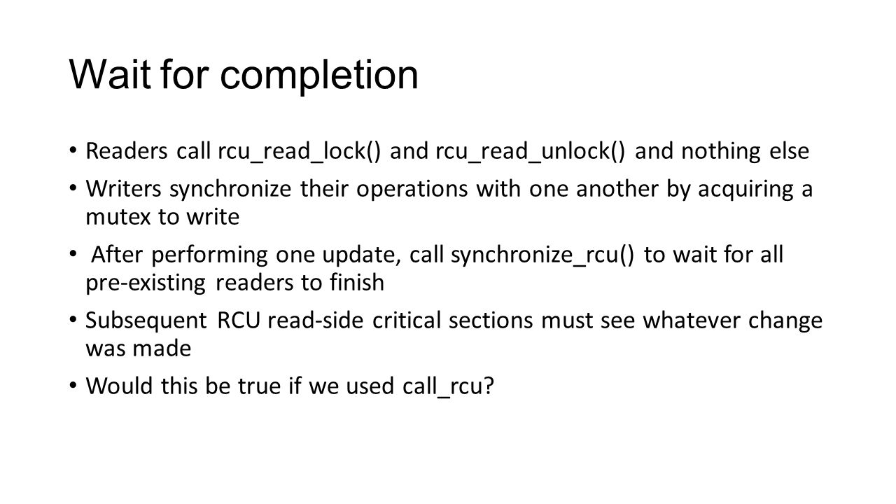 Wait for completion Readers call rcu_read_lock() and rcu_read_unlock() and nothing else Writers synchronize their operations with one another by acquiring a mutex to write After performing one update, call synchronize_rcu() to wait for all pre-existing readers to finish Subsequent RCU read-side critical sections must see whatever change was made Would this be true if we used call_rcu