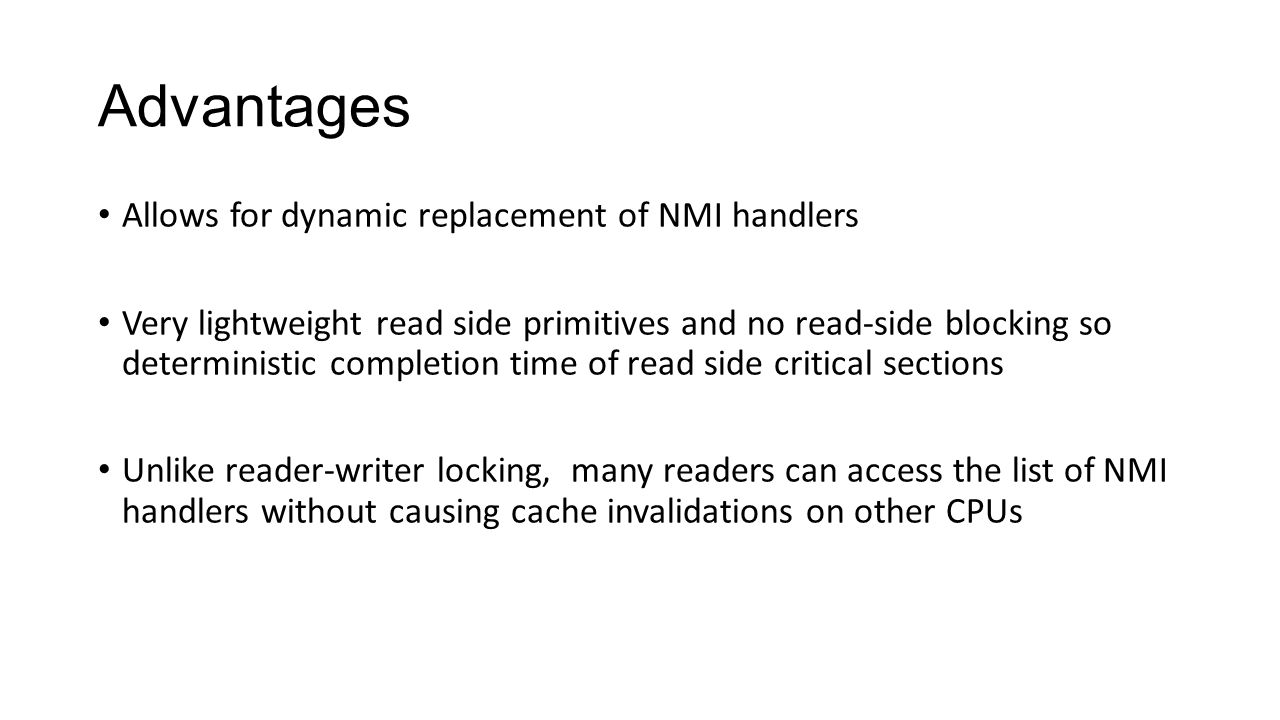 Advantages Allows for dynamic replacement of NMI handlers Very lightweight read side primitives and no read-side blocking so deterministic completion time of read side critical sections Unlike reader-writer locking, many readers can access the list of NMI handlers without causing cache invalidations on other CPUs