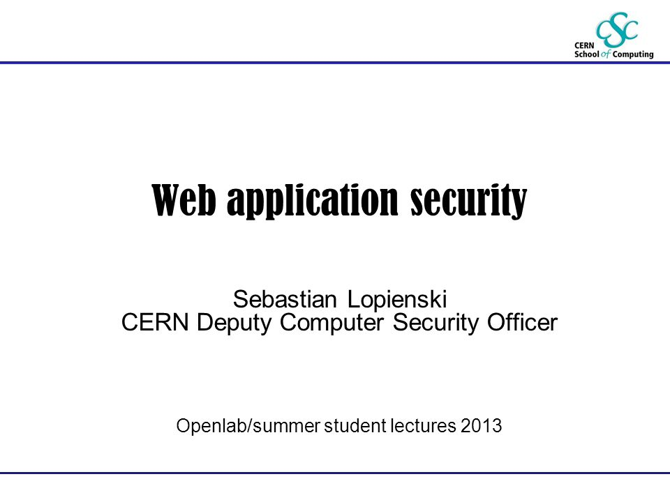 Web application security Sebastian Lopienski CERN Deputy Computer Security Officer Openlab/summer student lectures 2013