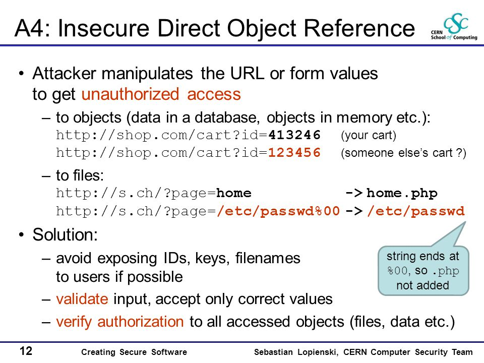 12 Creating Secure SoftwareSebastian Lopienski, CERN Computer Security Team A4: Insecure Direct Object Reference Attacker manipulates the URL or form values to get unauthorized access –to objects (data in a database, objects in memory etc.): http://shop.com/cart?id=413246 (your cart) http://shop.com/cart?id=123456 (someone else's cart ?) –to files: http://s.ch/?page=home -> home.php http://s.ch/?page=/etc/passwd%00 -> /etc/passwd Solution: –avoid exposing IDs, keys, filenames to users if possible –validate input, accept only correct values –verify authorization to all accessed objects (files, data etc.) string ends at %00, so.php not added