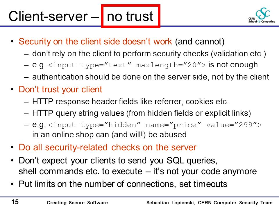15 Creating Secure SoftwareSebastian Lopienski, CERN Computer Security Team Client-server – no trust Security on the client side doesn't work (and cannot) –don't rely on the client to perform security checks (validation etc.) –e.g.