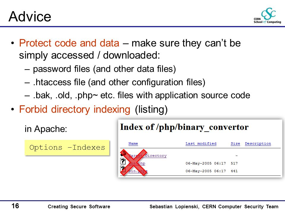 16 Creating Secure SoftwareSebastian Lopienski, CERN Computer Security Team Advice Protect code and data – make sure they can't be simply accessed / downloaded: –password files (and other data files) –.htaccess file (and other configuration files) –.bak,.old,.php~ etc.
