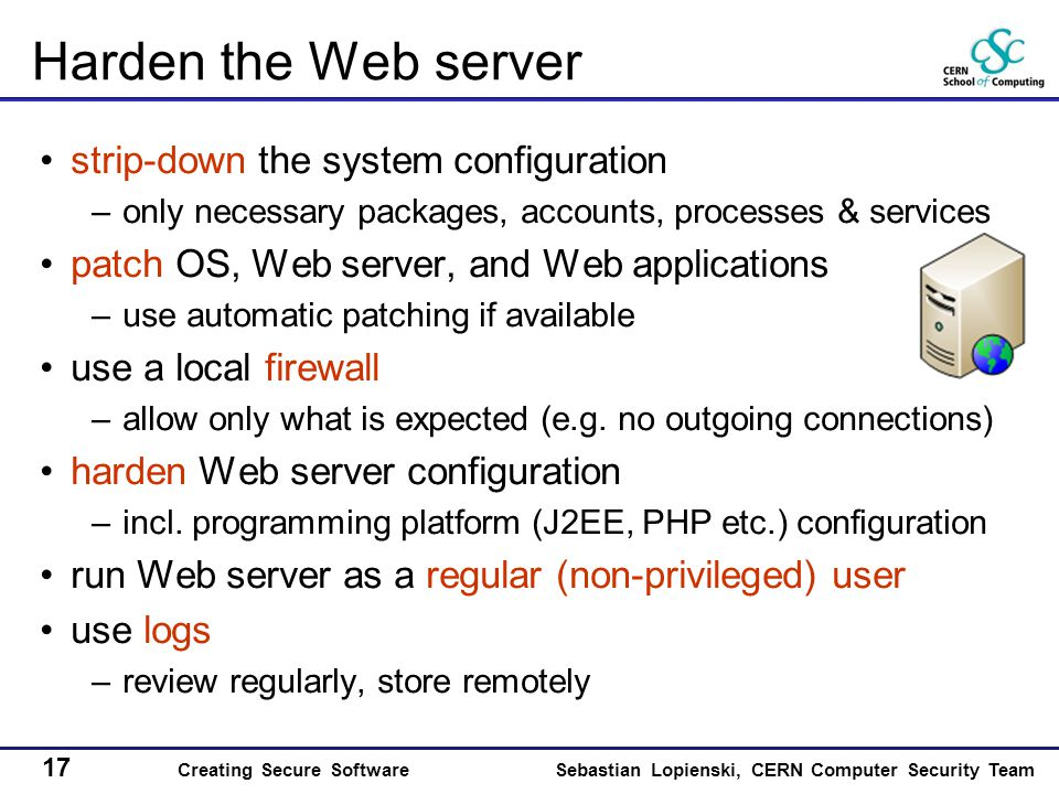 17 Creating Secure SoftwareSebastian Lopienski, CERN Computer Security Team Harden the Web server strip-down the system configuration –only necessary packages, accounts, processes & services patch OS, Web server, and Web applications –use automatic patching if available use a local firewall –allow only what is expected (e.g.