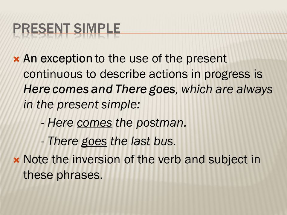  An exception to the use of the present continuous to describe actions in progress is Here comes and There goes, which are always in the present simp