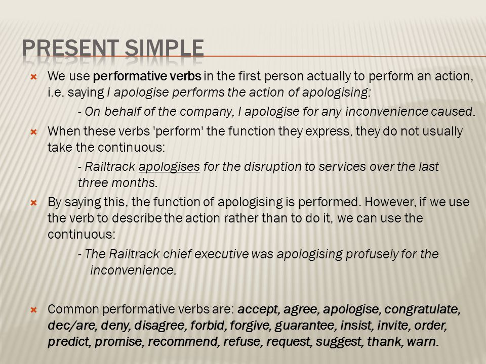  We use performative verbs in the first person actually to perform an action, i.e. saying I apologise performs the action of apologising: - On behalf