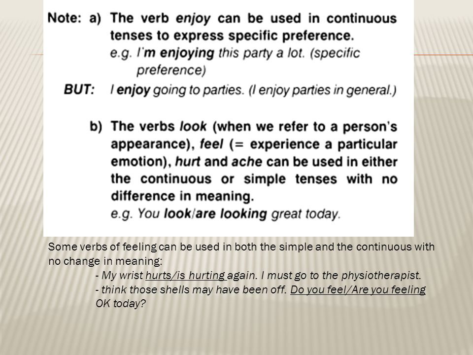 Some verbs of feeling can be used in both the simple and the continuous with no change in meaning: - My wrist hurts/is hurting again. I must go to the