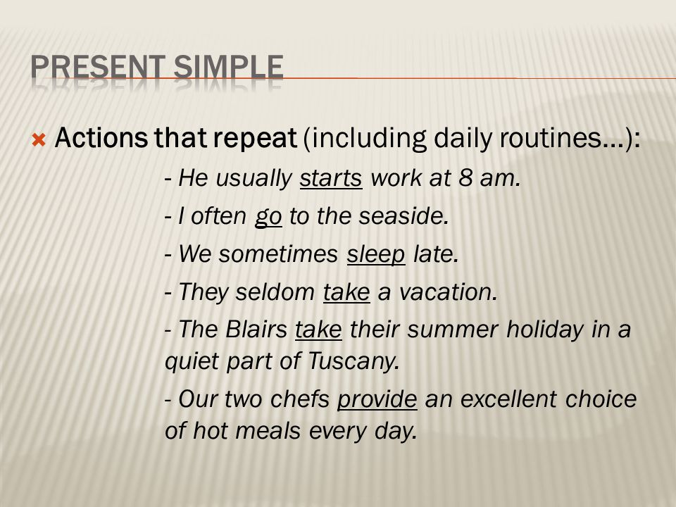  Actions that repeat (including daily routines…): - He usually starts work at 8 am. - I often go to the seaside. - We sometimes sleep late. - They se