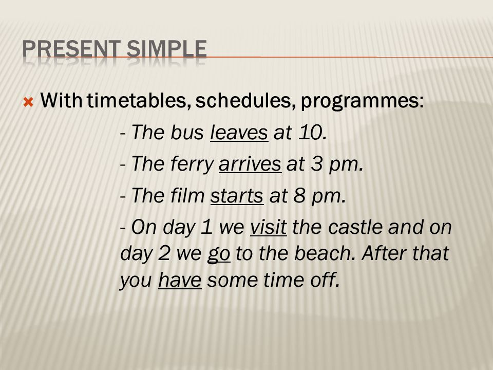 With timetables, schedules, programmes: - The bus leaves at 10. - The ferry arrives at 3 pm. - The film starts at 8 pm. - On day 1 we visit the cast