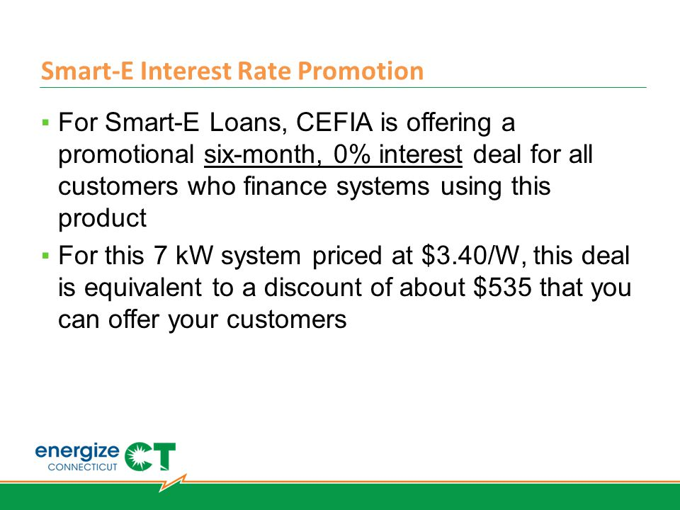 Smart-E Interest Rate Promotion ▪For Smart-E Loans, CEFIA is offering a promotional six-month, 0% interest deal for all customers who finance systems