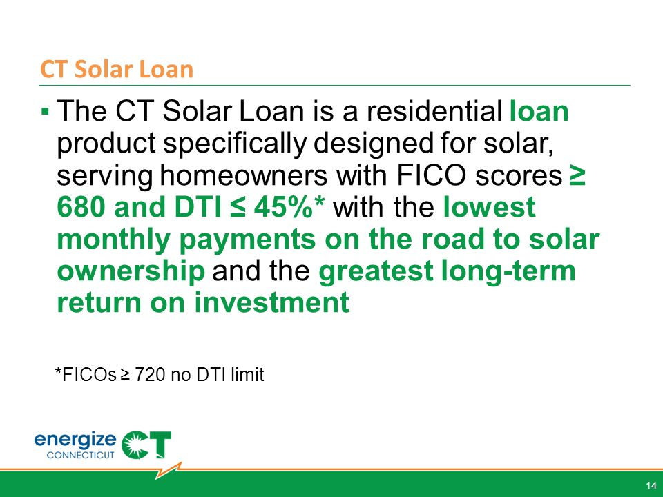CT Solar Loan 14 ▪The CT Solar Loan is a residential loan product specifically designed for solar, serving homeowners with FICO scores ≥ 680 and DTI ≤ 45%* with the lowest monthly payments on the road to solar ownership and the greatest long-term return on investment *FICOs ≥ 720 no DTI limit
