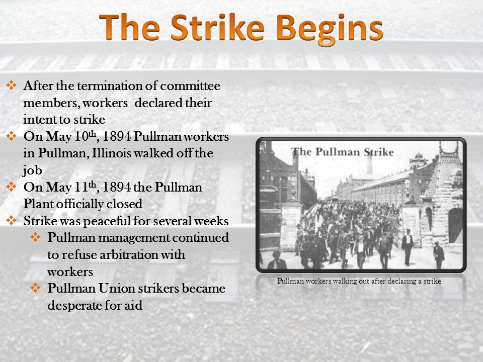  After the termination of committee members, workers declared their intent to strike  On May 10 th, 1894 Pullman workers in Pullman, Illinois walked off the job  On May 11 th, 1894 the Pullman Plant officially closed  Strike was peaceful for several weeks  Pullman management continued to refuse arbitration with workers  Pullman Union strikers became desperate for aid Pullman workers walking out after declaring a strike