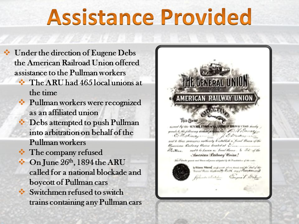  Under the direction of Eugene Debs the American Railroad Union offered assistance to the Pullman workers  The ARU had 465 local unions at the time  Pullman workers were recognized as an affiliated union  Debs attempted to push Pullman into arbitration on behalf of the Pullman workers  The company refused  On June 26 th, 1894 the ARU called for a national blockade and boycott of Pullman cars  Switchmen refused to switch trains containing any Pullman cars