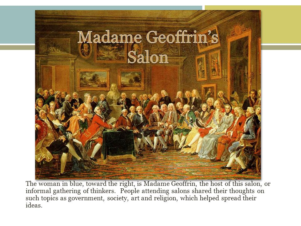 The woman in blue, toward the right, is Madame Geoffrin, the host of this salon, or informal gathering of thinkers.
