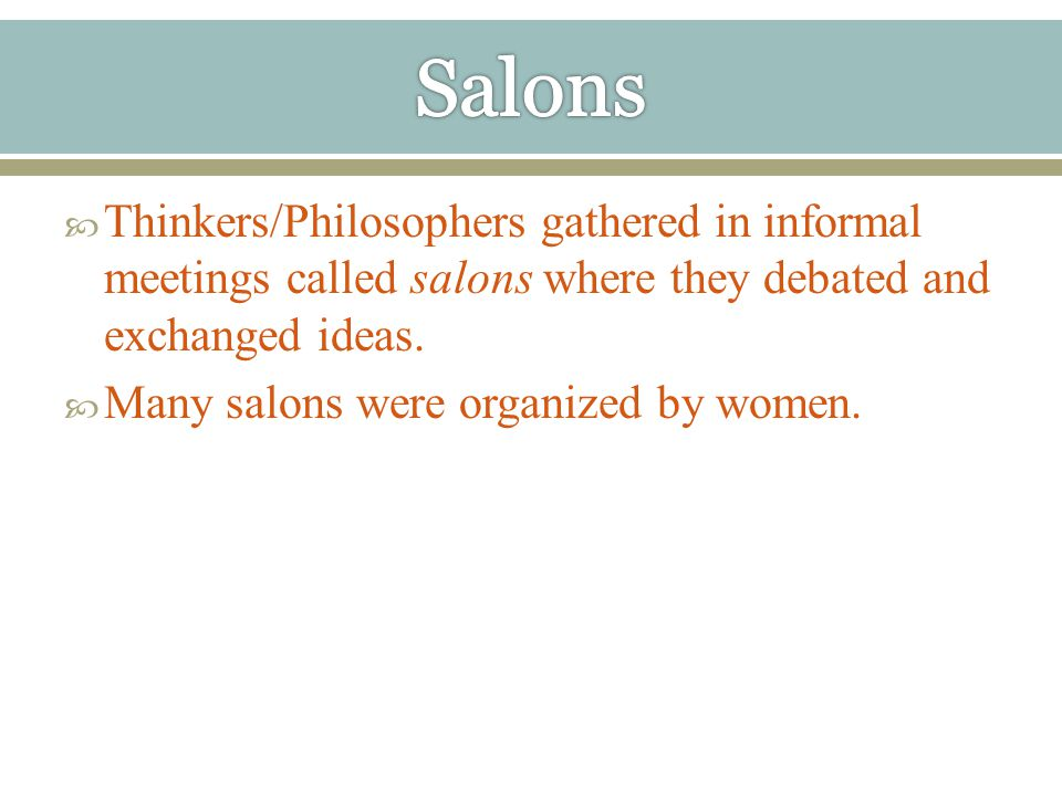  Thinkers/Philosophers gathered in informal meetings called salons where they debated and exchanged ideas.