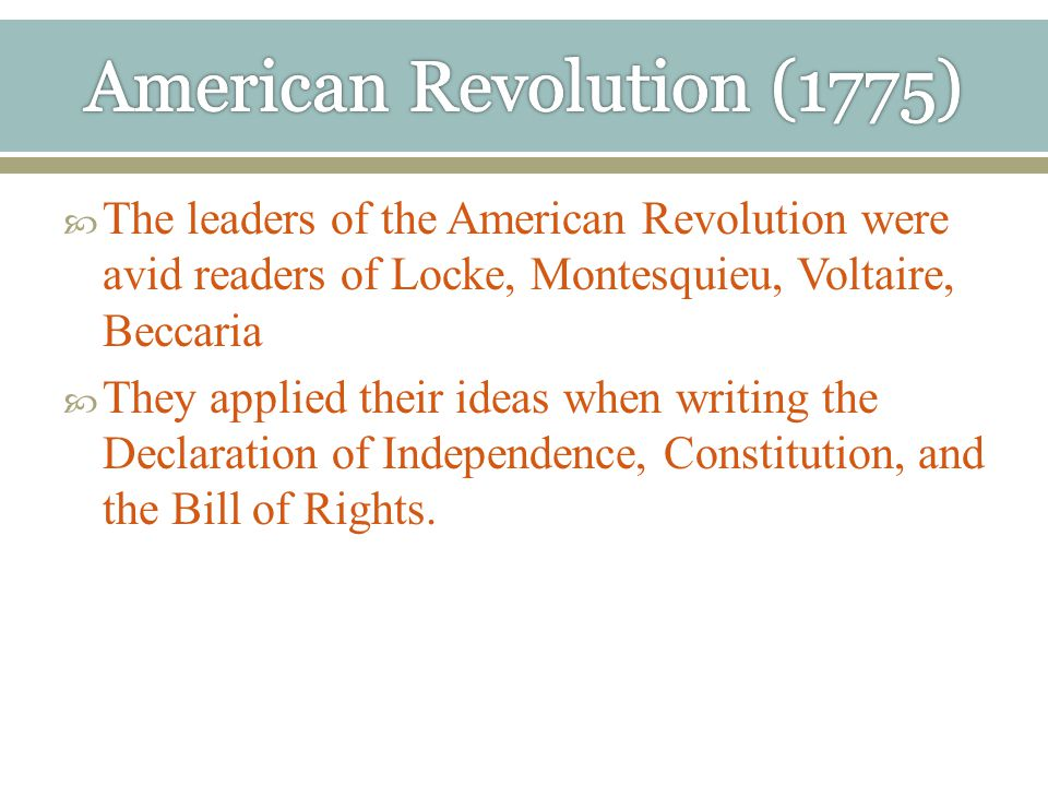  The leaders of the American Revolution were avid readers of Locke, Montesquieu, Voltaire, Beccaria  They applied their ideas when writing the Declaration of Independence, Constitution, and the Bill of Rights.