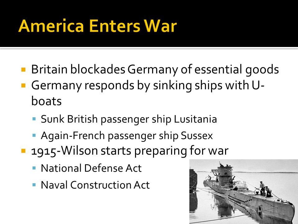  Britain blockades Germany of essential goods  Germany responds by sinking ships with U- boats  Sunk British passenger ship Lusitania  Again-Frenc