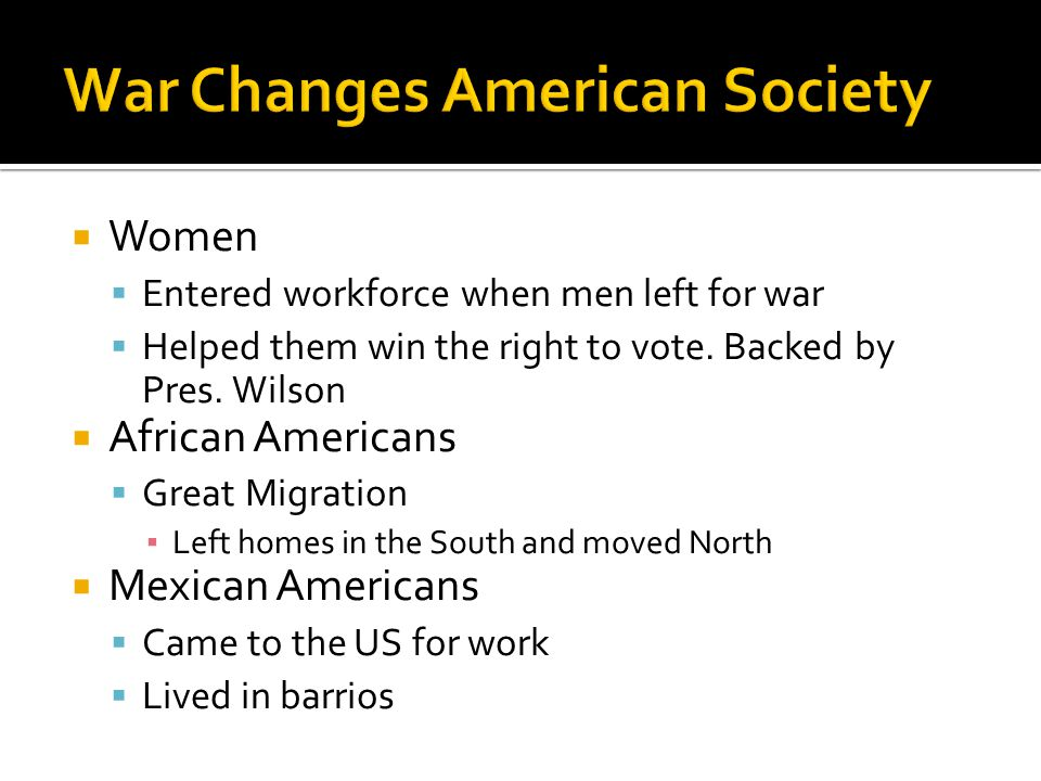  Women  Entered workforce when men left for war  Helped them win the right to vote. Backed by Pres. Wilson  African Americans  Great Migration ▪