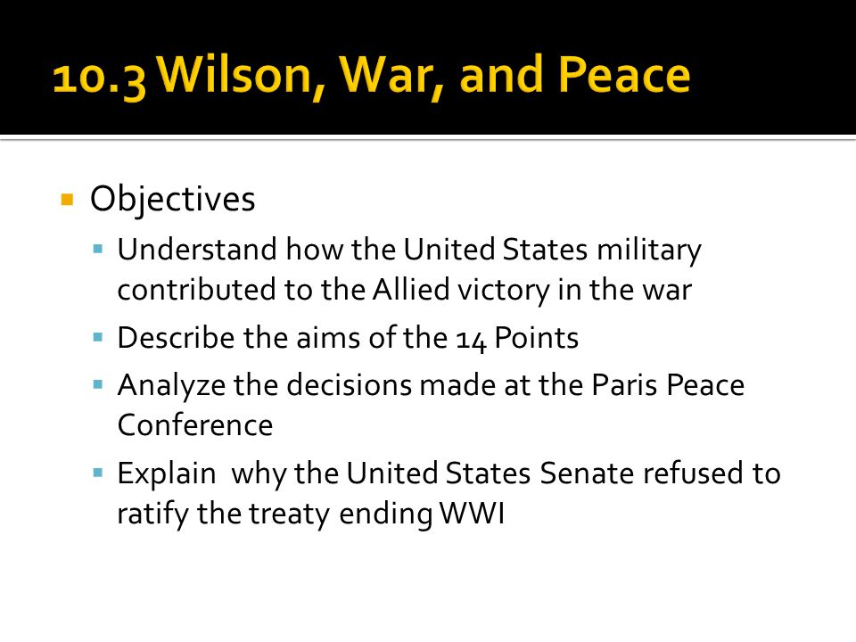  Objectives  Understand how the United States military contributed to the Allied victory in the war  Describe the aims of the 14 Points  Analyze t