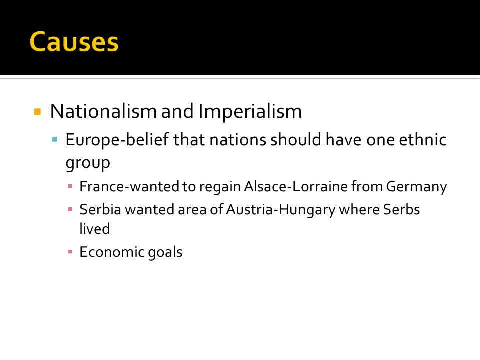  Nationalism and Imperialism  Europe-belief that nations should have one ethnic group ▪ France-wanted to regain Alsace-Lorraine from Germany ▪ Serbi