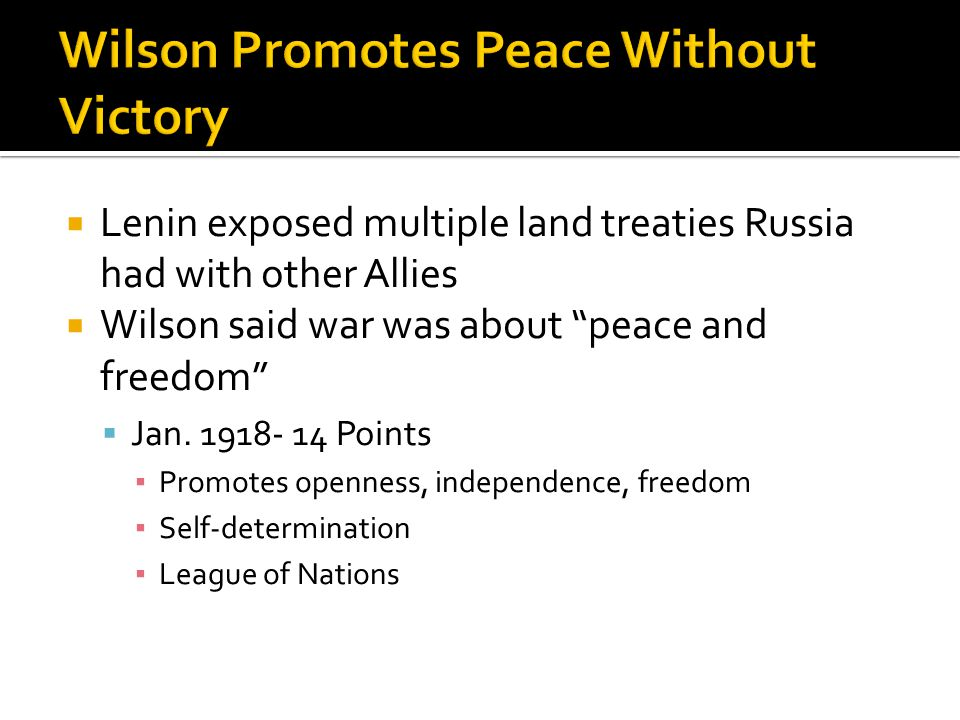 " Lenin exposed multiple land treaties Russia had with other Allies  Wilson said war was about ""peace and freedom""  Jan. 1918- 14 Points ▪ Promotes"