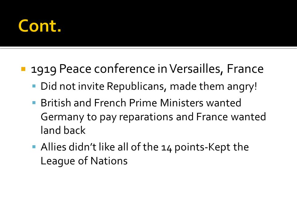  1919 Peace conference in Versailles, France  Did not invite Republicans, made them angry!  British and French Prime Ministers wanted Germany to pa