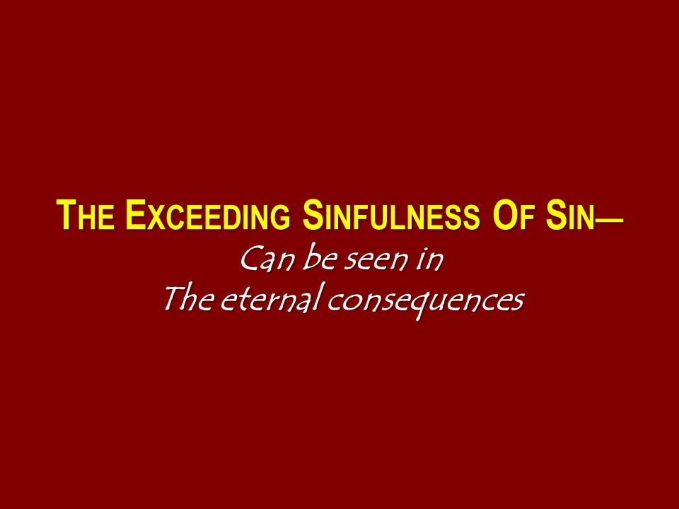 T HE E XCEEDING S INFULNESS O F S IN— Can be seen in The eternal consequences