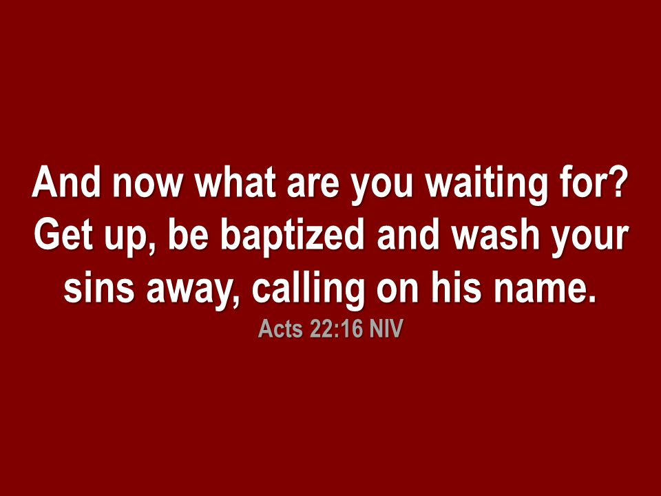 And now what are you waiting for. Get up, be baptized and wash your sins away, calling on his name.