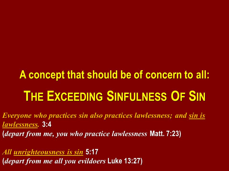 A concept that should be of concern to all: T HE E XCEEDING S INFULNESS O F S IN Everyone who practices sin also practices lawlessness; and sin is lawlessness.