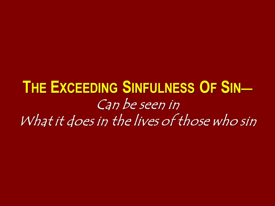 T HE E XCEEDING S INFULNESS O F S IN— Can be seen in What it does in the lives of those who sin