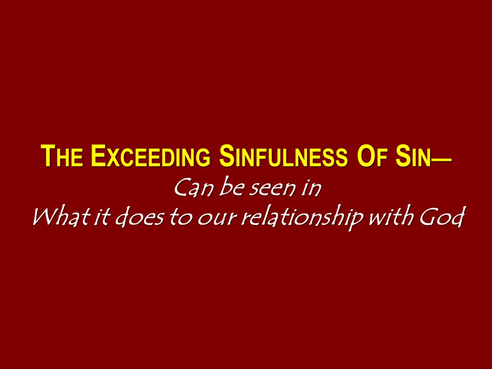 T HE E XCEEDING S INFULNESS O F S IN— Can be seen in What it does to our relationship with God