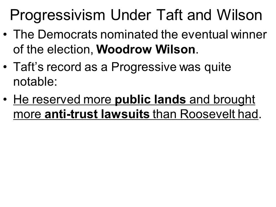 Progressivism Under Taft and Wilson Theodore Roosevelt did not run again for President in 1908; his Republican successor William Howard Taft won over