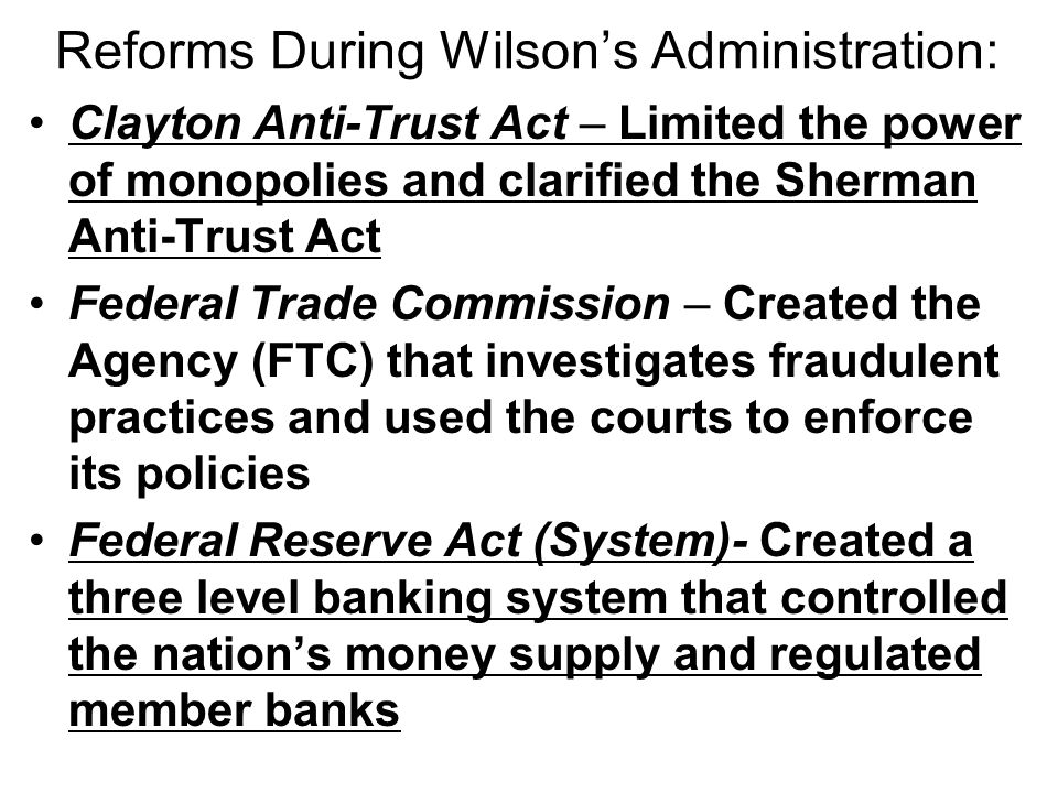 Reforms During Wilson's Administration: Woodrow Wilson believed that his duty as President was to offer major legislation to Congress, to promote it p