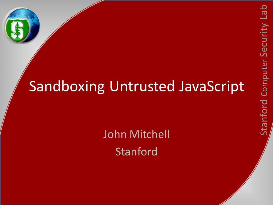 Stanford Computer Security Lab Sandboxing Untrusted JavaScript John Mitchell Stanford