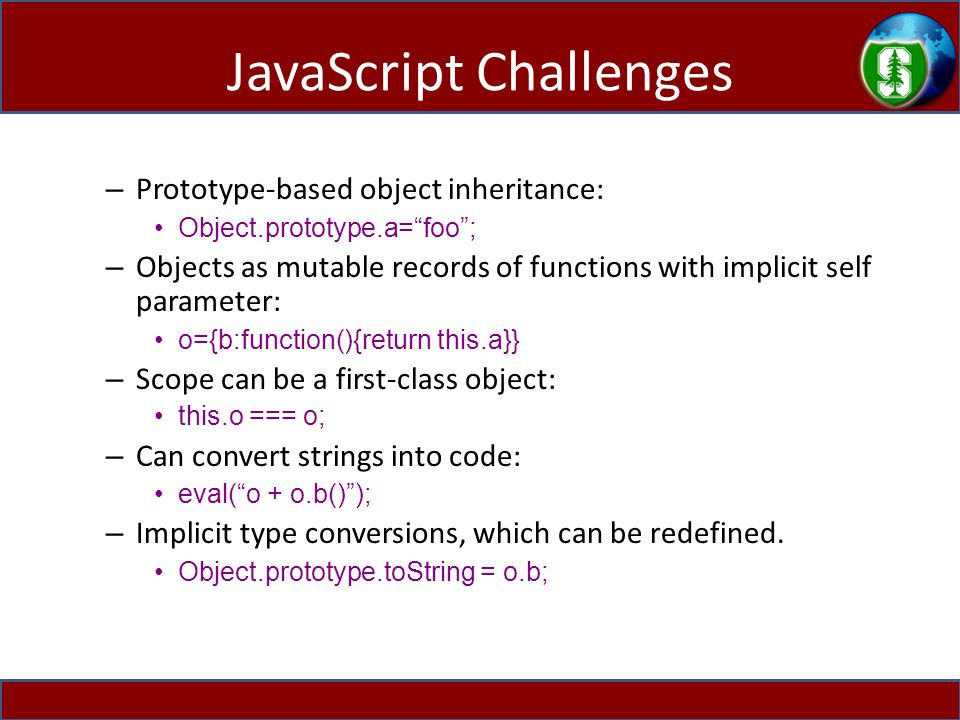 JavaScript Challenges – Prototype-based object inheritance: Object.prototype.a= foo ; – Objects as mutable records of functions with implicit self parameter: o={b:function(){return this.a}} – Scope can be a first-class object: this.o === o; – Can convert strings into code: eval( o + o.b() ); – Implicit type conversions, which can be redefined.