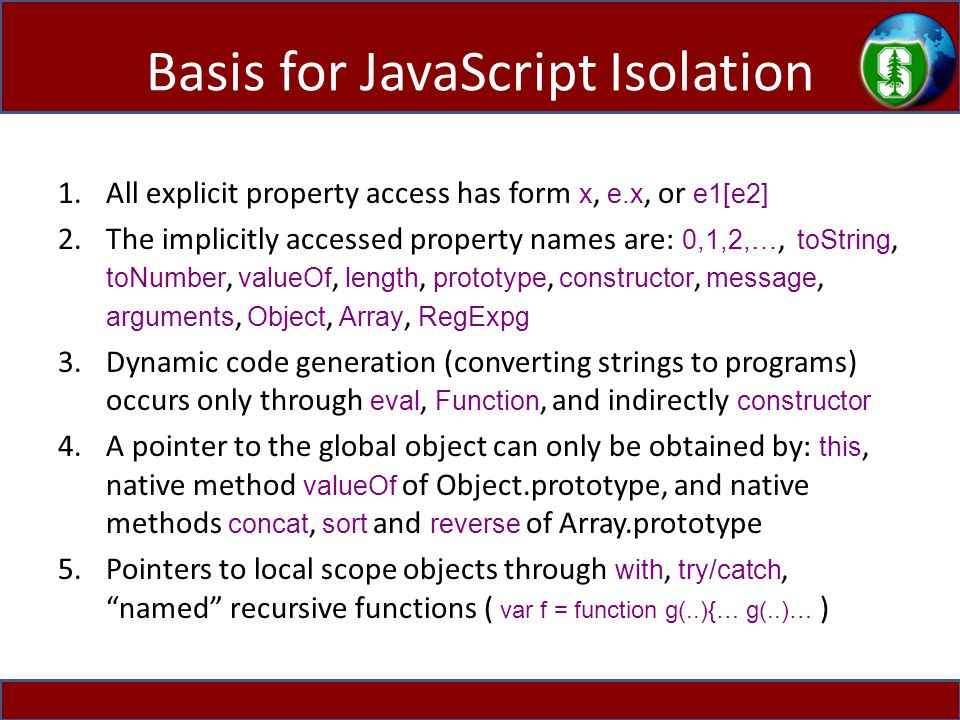 Basis for JavaScript Isolation 1.All explicit property access has form x, e.x, or e1[e2] 2.The implicitly accessed property names are: 0,1,2,…, toString, toNumber, valueOf, length, prototype, constructor, message, arguments, Object, Array, RegExpg 3.Dynamic code generation (converting strings to programs) occurs only through eval, Function, and indirectly constructor 4.A pointer to the global object can only be obtained by: this, native method valueOf of Object.prototype, and native methods concat, sort and reverse of Array.prototype 5.Pointers to local scope objects through with, try/catch, named recursive functions ( var f = function g(..){… g(..)… )