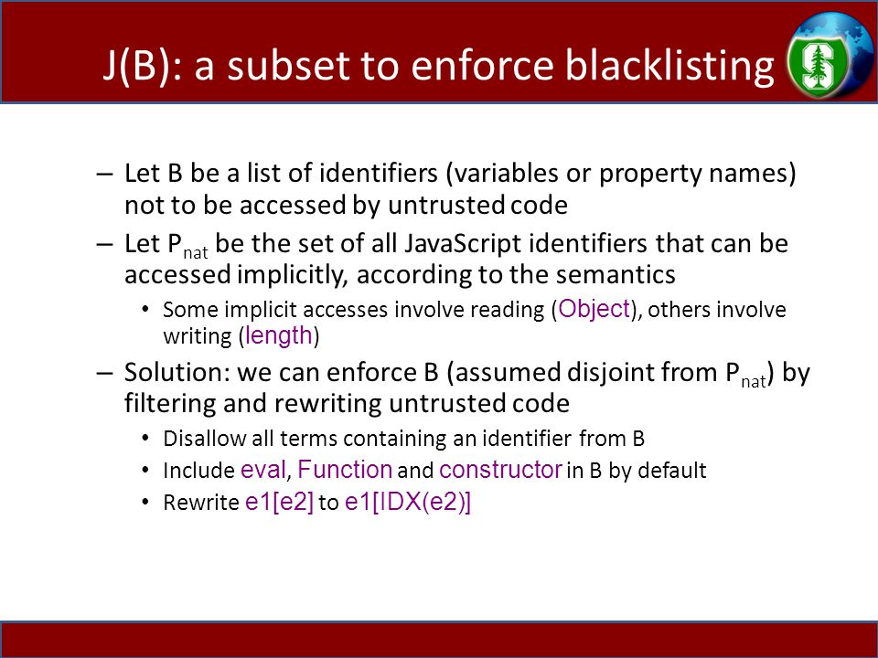 J(B): a subset to enforce blacklisting – Let B be a list of identifiers (variables or property names) not to be accessed by untrusted code – Let P nat be the set of all JavaScript identifiers that can be accessed implicitly, according to the semantics Some implicit accesses involve reading ( Object ), others involve writing ( length ) – Solution: we can enforce B (assumed disjoint from P nat ) by filtering and rewriting untrusted code Disallow all terms containing an identifier from B Include eval, Function and constructor in B by default Rewrite e1[e2] to e1[IDX(e2)]