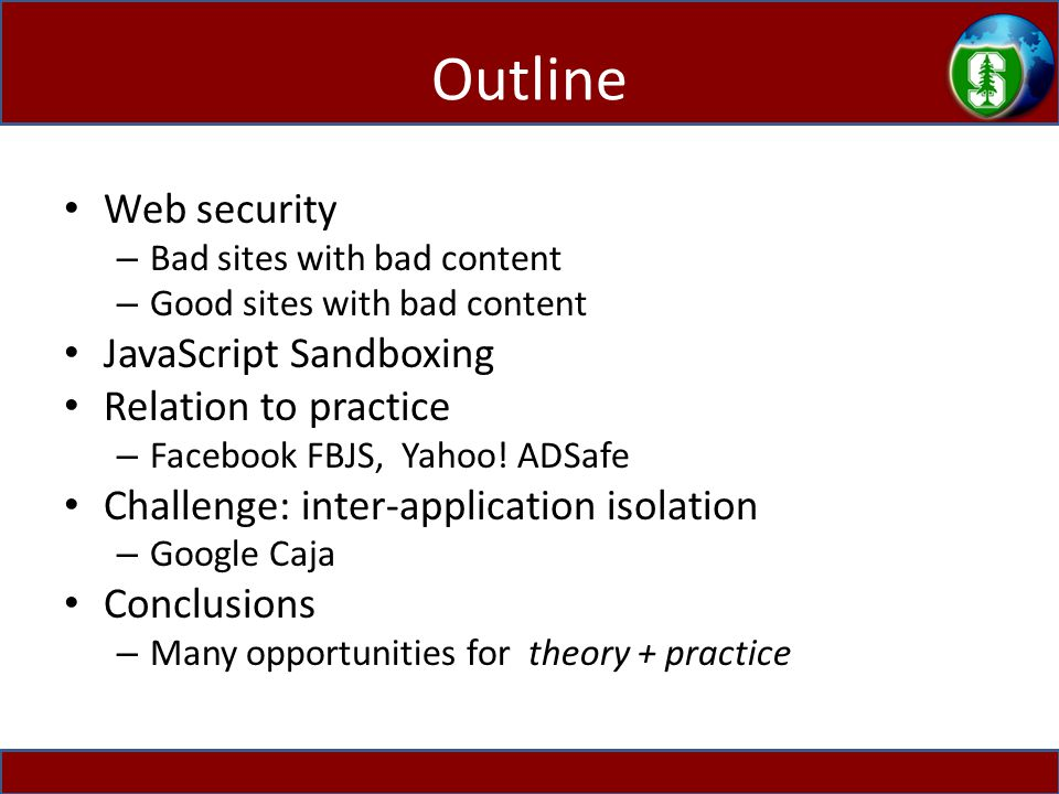 Outline Web security – Bad sites with bad content – Good sites with bad content JavaScript Sandboxing Relation to practice – Facebook FBJS, Yahoo.