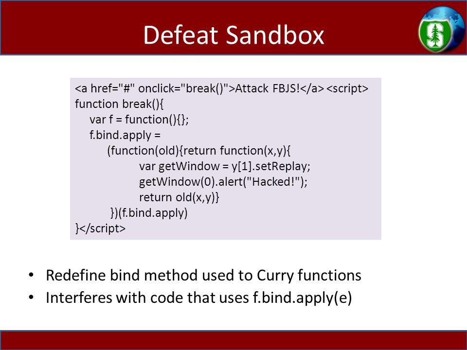 Defeat Sandbox Redefine bind method used to Curry functions Interferes with code that uses f.bind.apply(e) Attack FBJS! function break(){ var f = func