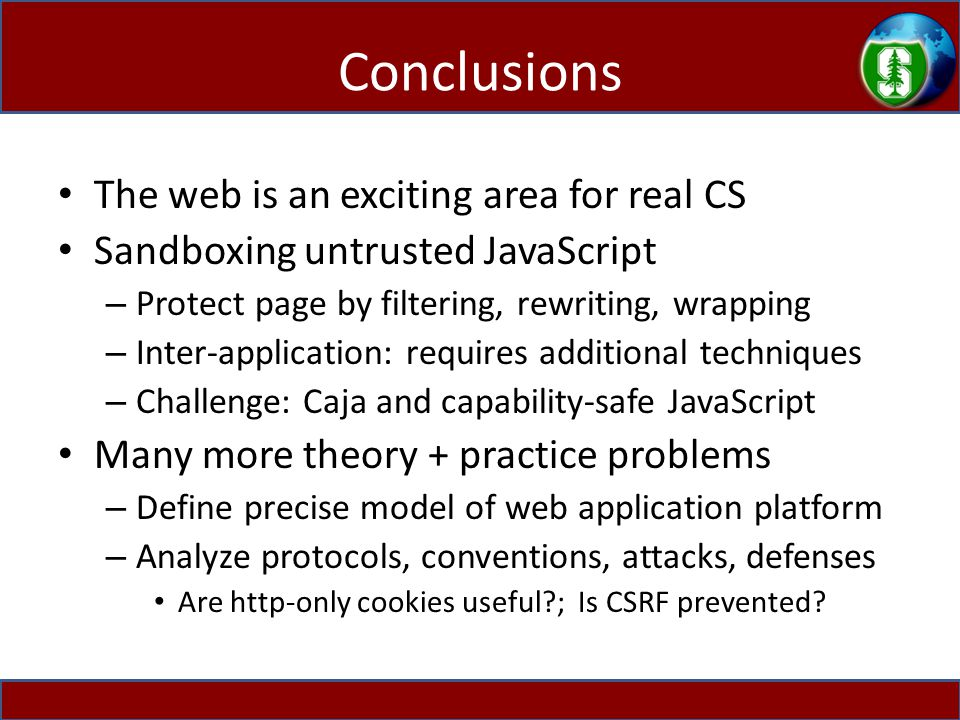 Conclusions The web is an exciting area for real CS Sandboxing untrusted JavaScript – Protect page by filtering, rewriting, wrapping – Inter-application: requires additional techniques – Challenge: Caja and capability-safe JavaScript Many more theory + practice problems – Define precise model of web application platform – Analyze protocols, conventions, attacks, defenses Are http-only cookies useful ; Is CSRF prevented
