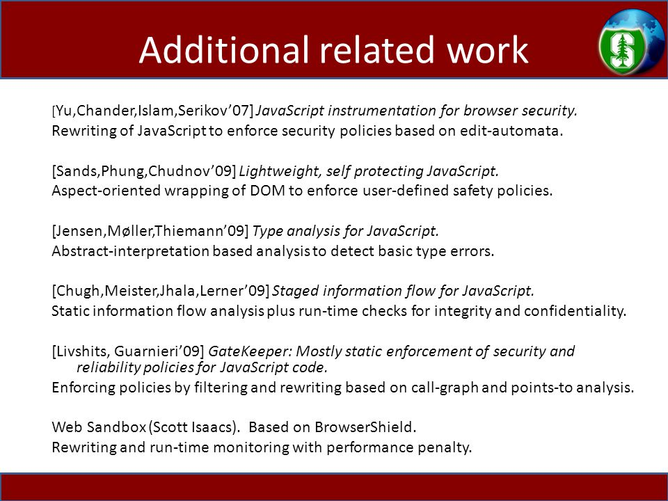 Additional related work [ Yu,Chander,Islam,Serikov'07] JavaScript instrumentation for browser security.
