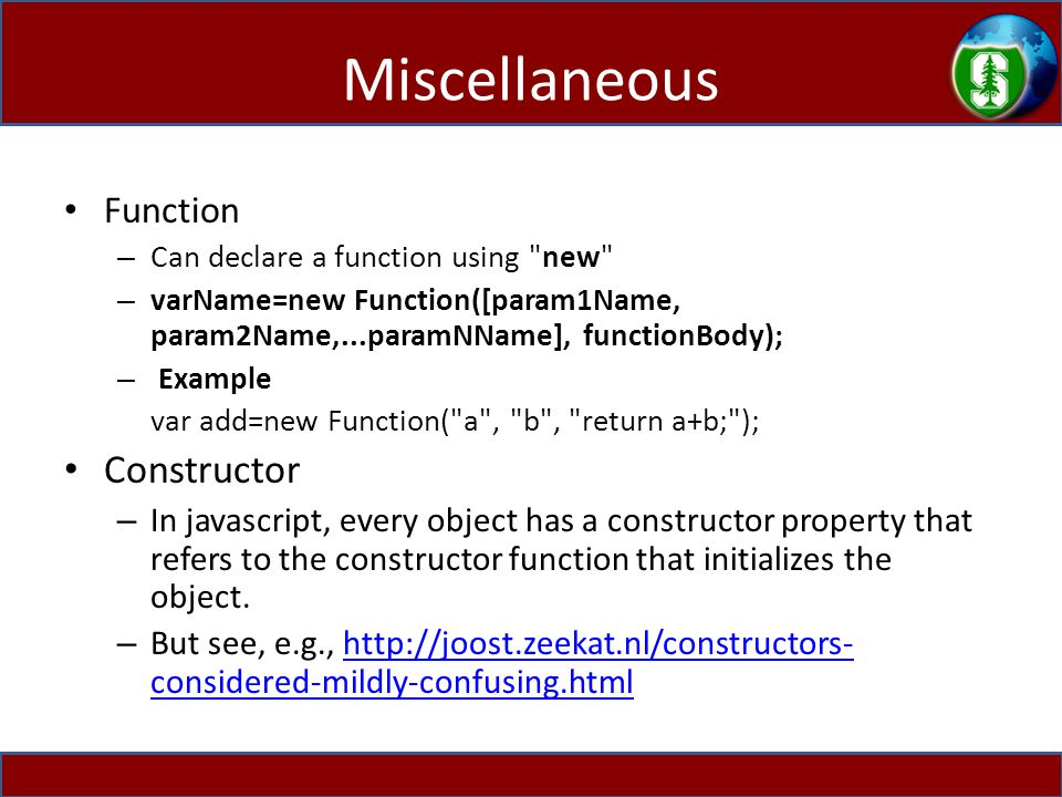 Miscellaneous Function – Can declare a function using new – varName=new Function([param1Name, param2Name,...paramNName], functionBody); – Example var add=new Function( a , b , return a+b; ); Constructor – In javascript, every object has a constructor property that refers to the constructor function that initializes the object.
