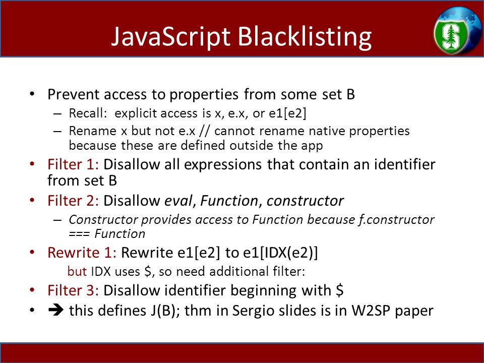 JavaScript Blacklisting Prevent access to properties from some set B – Recall: explicit access is x, e.x, or e1[e2] – Rename x but not e.x // cannot rename native properties because these are defined outside the app Filter 1: Disallow all expressions that contain an identifier from set B Filter 2: Disallow eval, Function, constructor – Constructor provides access to Function because f.constructor === Function Rewrite 1: Rewrite e1[e2] to e1[IDX(e2)] but IDX uses $, so need additional filter: Filter 3: Disallow identifier beginning with $  this defines J(B); thm in Sergio slides is in W2SP paper