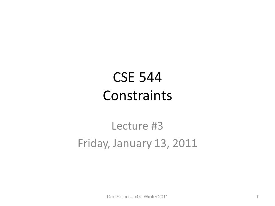 CSE 544 Constraints Lecture #3 Friday, January 13, 2011 Dan Suciu -- 544, Winter 20111
