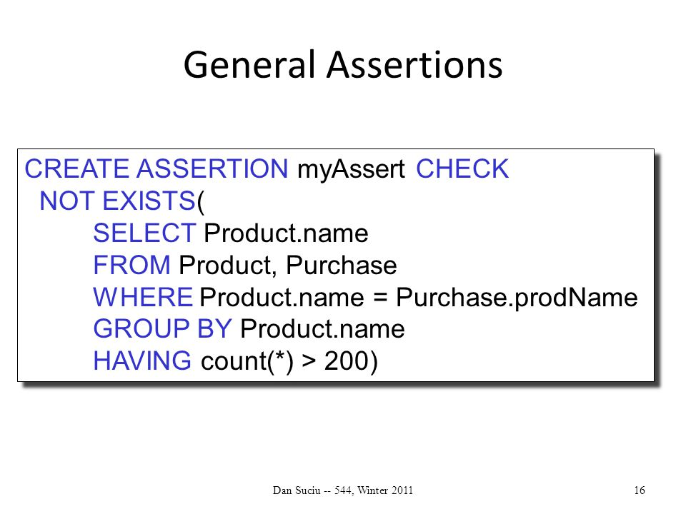 General Assertions Dan Suciu -- 544, Winter 201116 CREATE ASSERTION myAssert CHECK NOT EXISTS( SELECT Product.name FROM Product, Purchase WHERE Product.name = Purchase.prodName GROUP BY Product.name HAVING count(*) > 200) CREATE ASSERTION myAssert CHECK NOT EXISTS( SELECT Product.name FROM Product, Purchase WHERE Product.name = Purchase.prodName GROUP BY Product.name HAVING count(*) > 200)