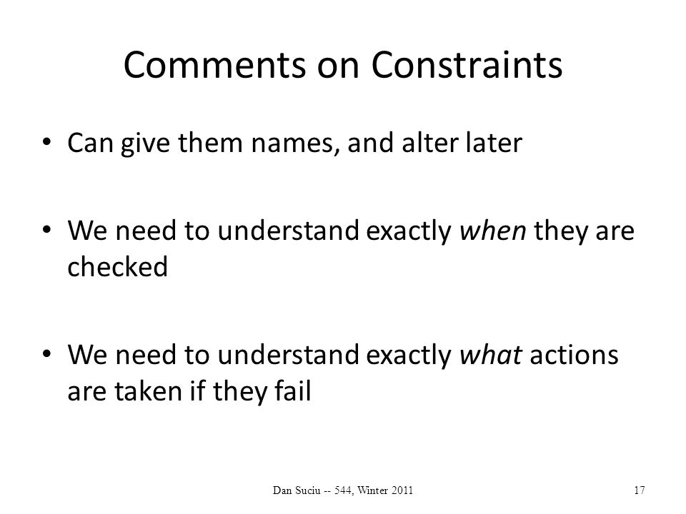Comments on Constraints Can give them names, and alter later We need to understand exactly when they are checked We need to understand exactly what actions are taken if they fail Dan Suciu -- 544, Winter 201117