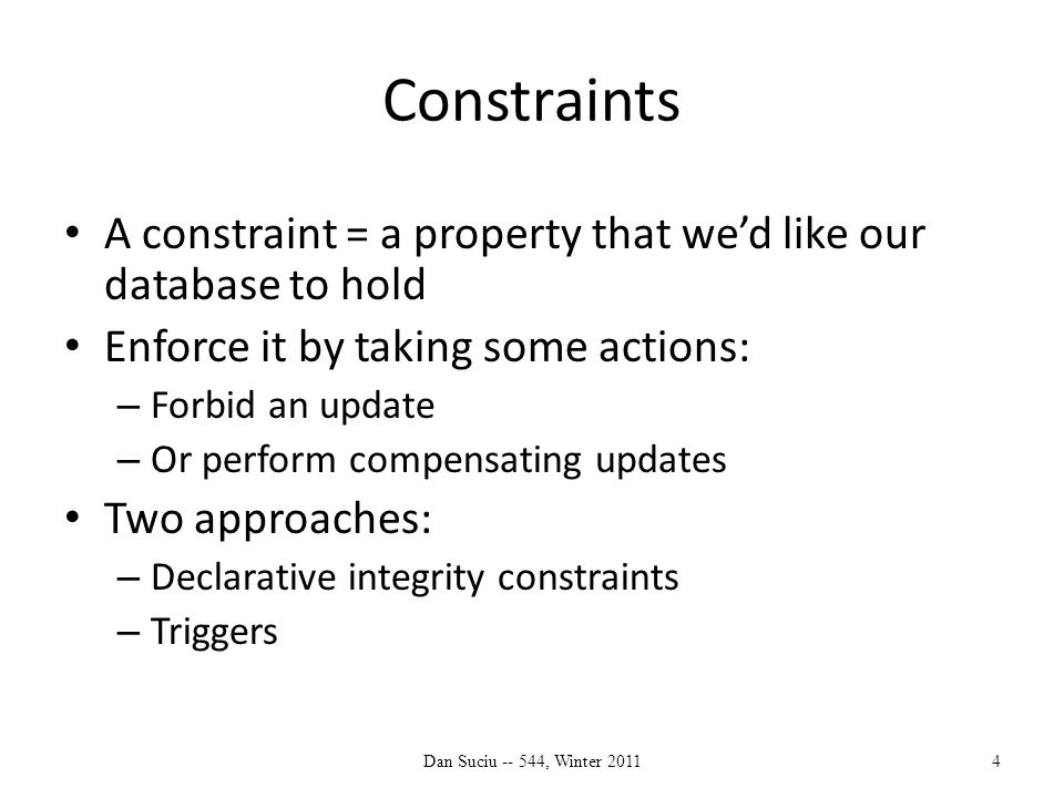Integrity Constraints in SQL Keys, foreign keys Attribute-level constraints Tuple-level constraints Global constraints: assertions The more complex the constraint, the harder it is to check and to enforce Dan Suciu -- 544, Winter 20115 simple complex